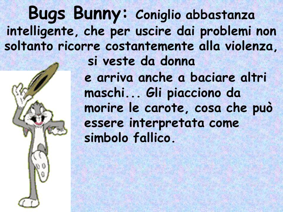 Bugs Bunny: Coniglio abbastanza intelligente, che per uscire dai problemi non soltanto ricorre costantemente alla violenza, si veste da donna