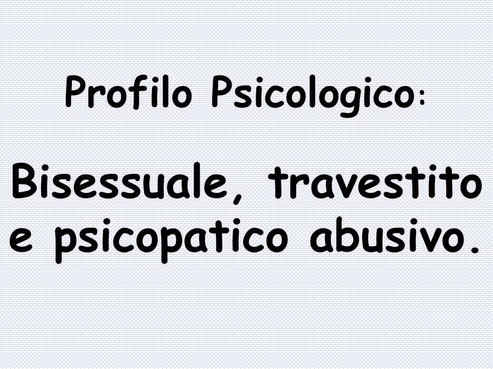 Bisessuale, travestito e psicopatico abusivo.