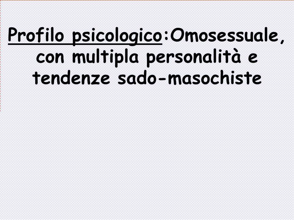 Profilo psicologico:Omosessuale, con multipla personalità e tendenze sado-masochiste