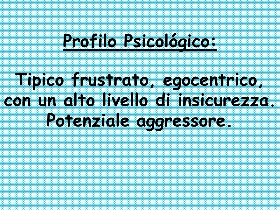 Profilo Psicológico: Tipico frustrato, egocentrico, con un alto livello di insicurezza.