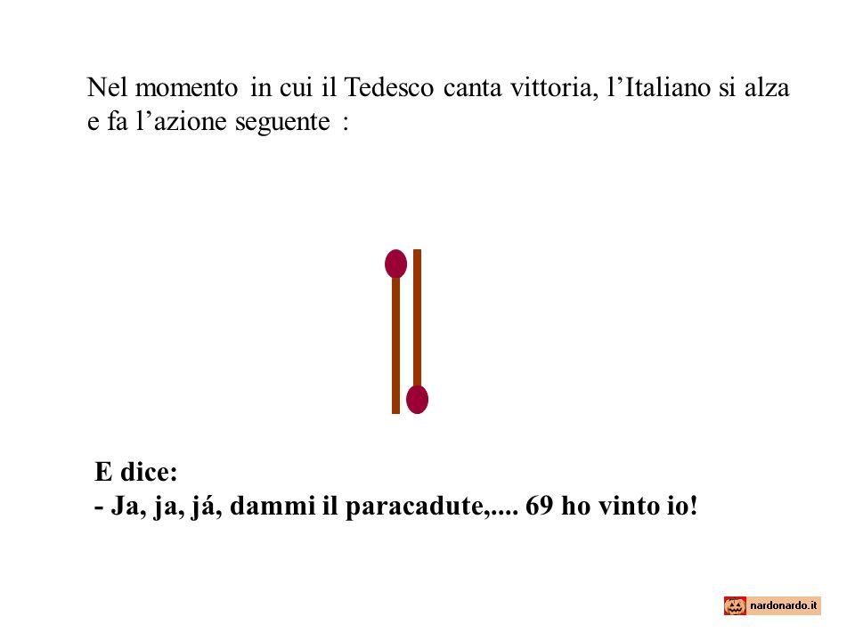 Nel momento in cui il Tedesco canta vittoria, l'Italiano si alza e fa l'azione seguente :