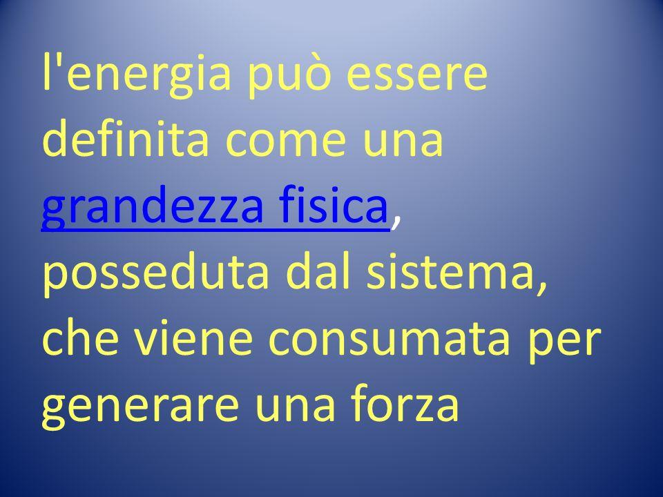l energia può essere definita come una grandezza fisica, posseduta dal sistema, che viene consumata per generare una forza