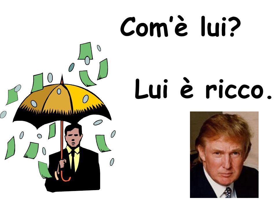 Com'è lui Lui è ricco.