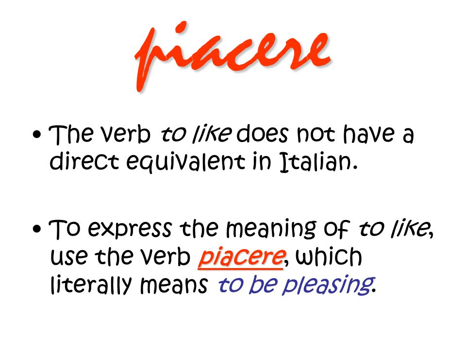 piacere The verb to like does not have a direct equivalent in Italian.