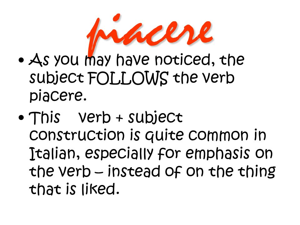 piacere As you may have noticed, the subject FOLLOWS the verb piacere.