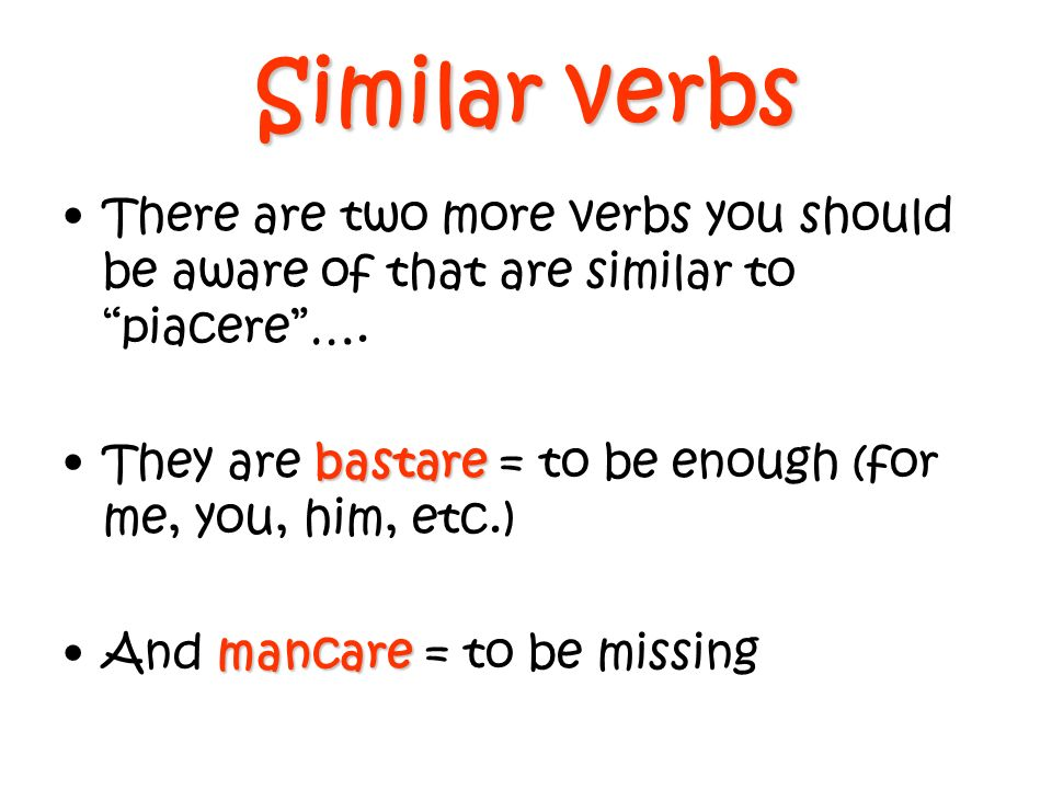 Similar verbs There are two more verbs you should be aware of that are similar to piacere ….