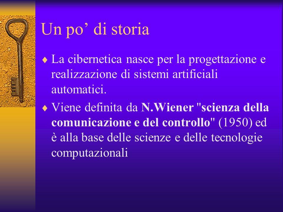 Un po' di storia La cibernetica nasce per la progettazione e realizzazione di sistemi artificiali automatici.