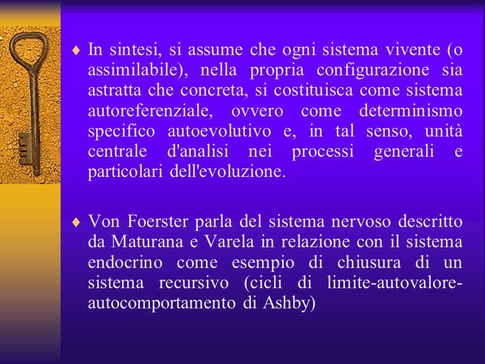 In sintesi, si assume che ogni sistema vivente (o assimilabile), nella propria configurazione sia astratta che concreta, si costituisca come sistema autoreferenziale, ovvero come determinismo specifico autoevolutivo e, in tal senso, unità centrale d analisi nei processi generali e particolari dell evoluzione.