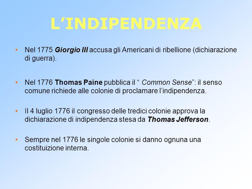 L'INDIPENDENZA Nel 1775 Giorgio III accusa gli Americani di ribellione (dichiarazione di guerra).
