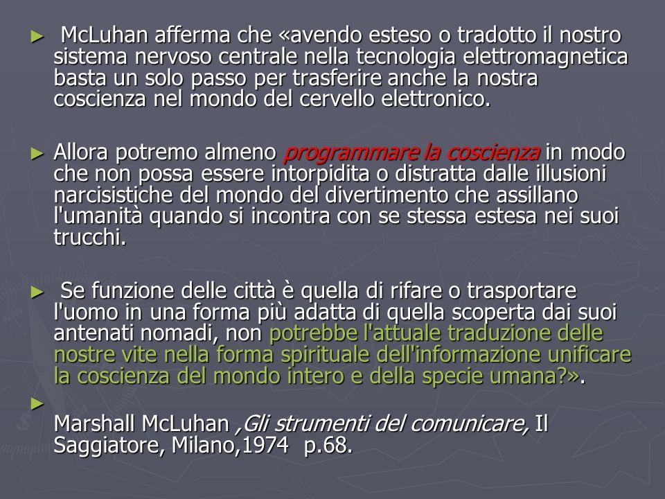 McLuhan afferma che «avendo esteso o tradotto il nostro sistema nervoso centrale nella tecnologia elettromagnetica basta un solo passo per trasferire anche la nostra coscienza nel mondo del cervello elettronico.