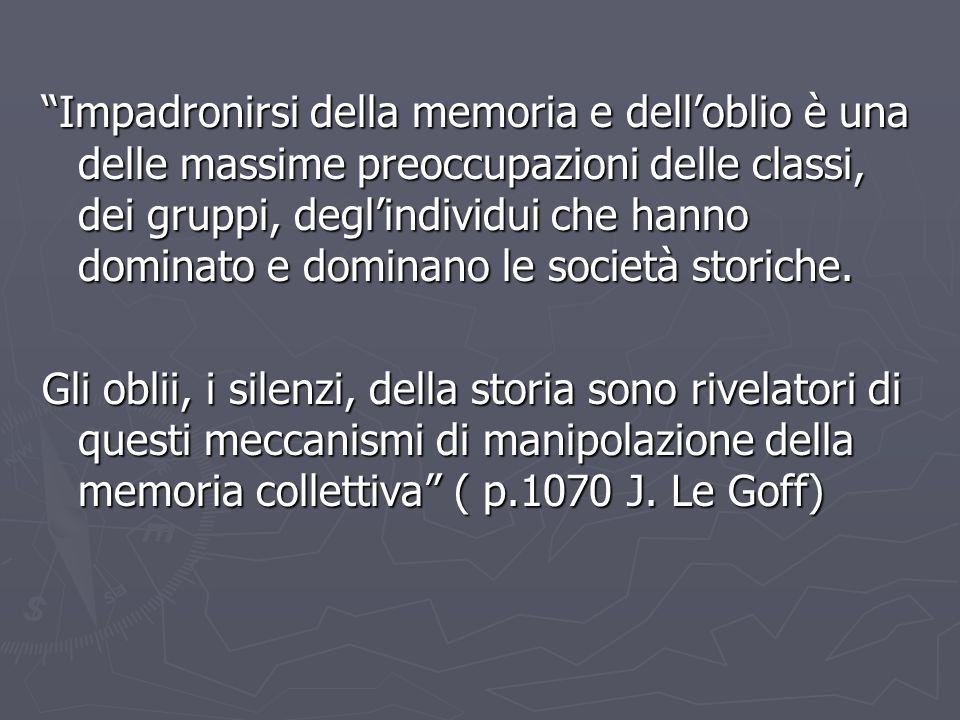 Impadronirsi della memoria e dell'oblio è una delle massime preoccupazioni delle classi, dei gruppi, degl'individui che hanno dominato e dominano le società storiche.