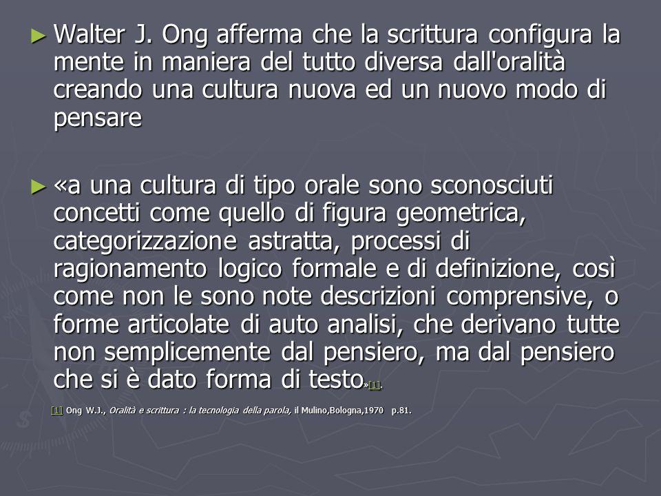 Walter J. Ong afferma che la scrittura configura la mente in maniera del tutto diversa dall oralità creando una cultura nuova ed un nuovo modo di pensare