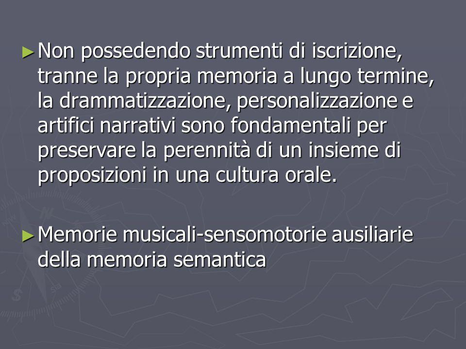 Non possedendo strumenti di iscrizione, tranne la propria memoria a lungo termine, la drammatizzazione, personalizzazione e artifici narrativi sono fondamentali per preservare la perennità di un insieme di proposizioni in una cultura orale.