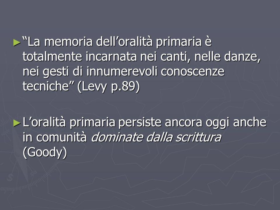 La memoria dell'oralità primaria è totalmente incarnata nei canti, nelle danze, nei gesti di innumerevoli conoscenze tecniche (Levy p.89)