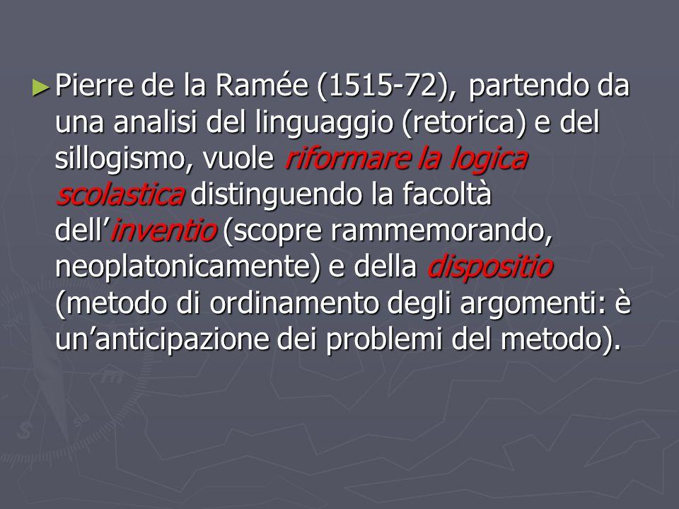 Pierre de la Ramée (1515-72), partendo da una analisi del linguaggio (retorica) e del sillogismo, vuole riformare la logica scolastica distinguendo la facoltà dell'inventio (scopre rammemorando, neoplatonicamente) e della dispositio (metodo di ordinamento degli argomenti: è un'anticipazione dei problemi del metodo).