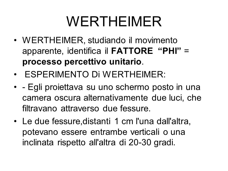 WERTHEIMER WERTHEIMER, studiando il movimento apparente, identifica il FATTORE PHI = processo percettivo unitario.