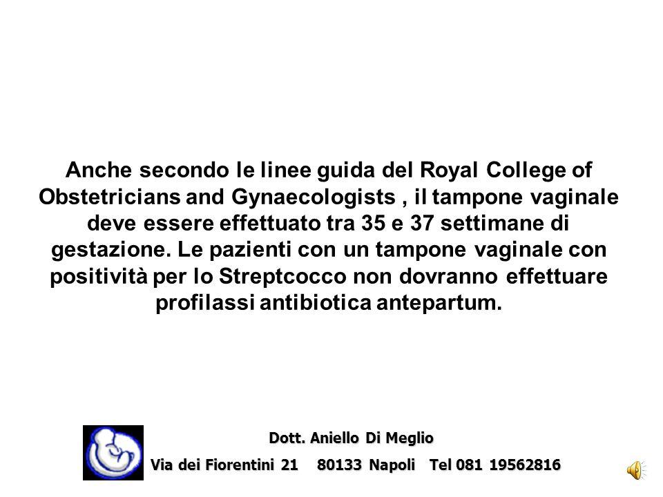 Anche secondo le linee guida del Royal College of Obstetricians and Gynaecologists , il tampone vaginale deve essere effettuato tra 35 e 37 settimane di gestazione. Le pazienti con un tampone vaginale con positività per lo Streptcocco non dovranno effettuare profilassi antibiotica antepartum.