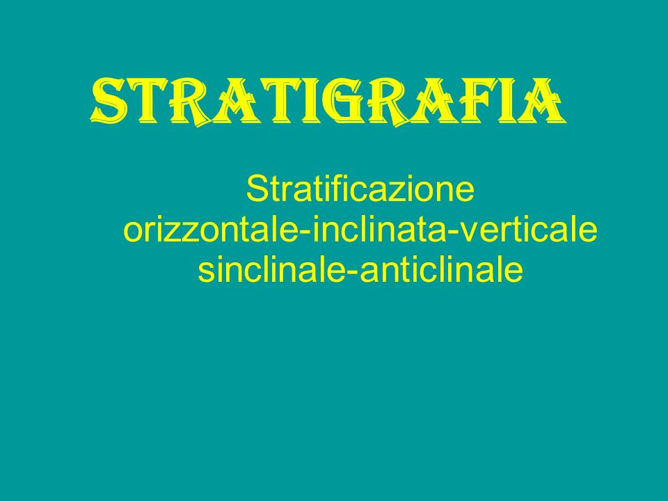 Stratificazione orizzontale-inclinata-verticale sinclinale-anticlinale