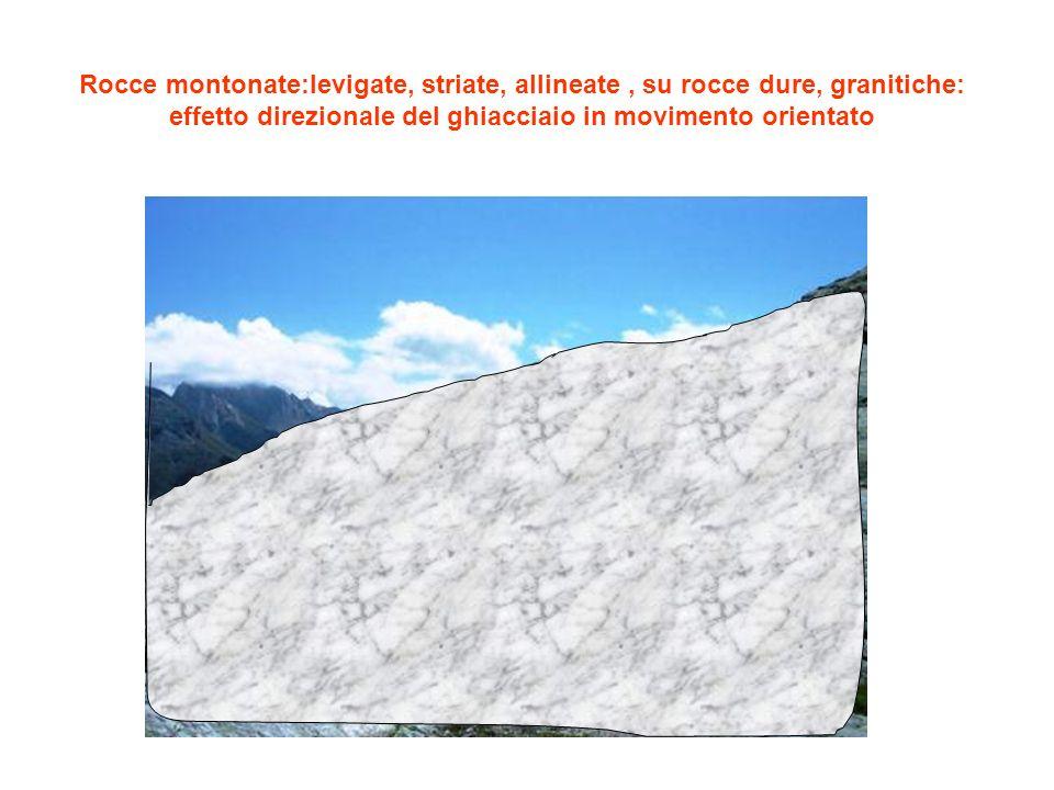 Rocce montonate:levigate, striate, allineate , su rocce dure, granitiche: effetto direzionale del ghiacciaio in movimento orientato