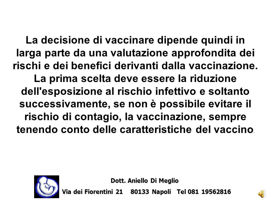 La decisione di vaccinare dipende quindi in larga parte da una valutazione approfondita dei rischi e dei benefici derivanti dalla vaccinazione. La prima scelta deve essere la riduzione dell esposizione al rischio infettivo e soltanto successivamente, se non è possibile evitare il rischio di contagio, la vaccinazione, sempre tenendo conto delle caratteristiche del vaccino.
