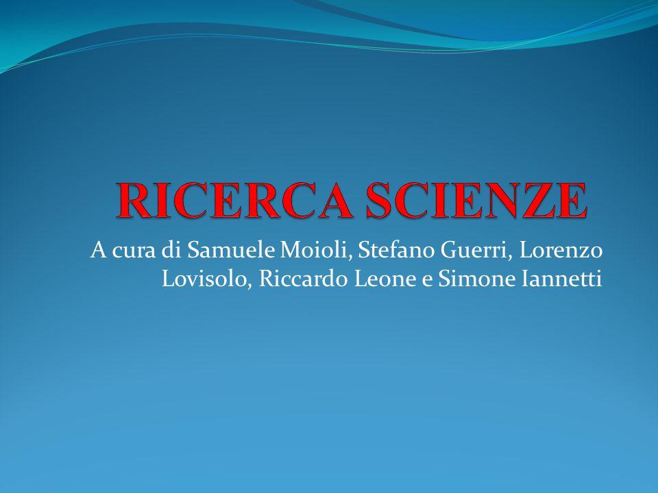 RICERCA SCIENZE A cura di Samuele Moioli, Stefano Guerri, Lorenzo Lovisolo, Riccardo Leone e Simone Iannetti.