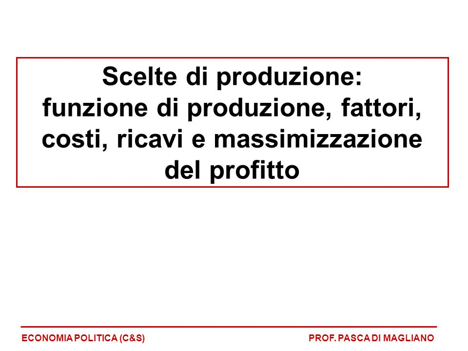 Scelte di produzione: funzione di produzione, fattori, costi, ricavi e massimizzazione del profitto