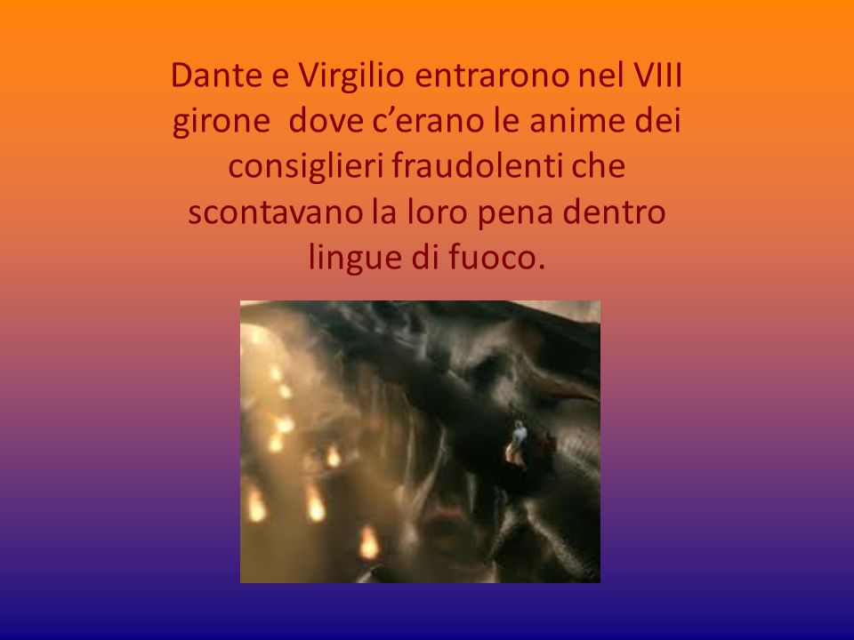 Dante e Virgilio entrarono nel VIII girone dove c'erano le anime dei consiglieri fraudolenti che scontavano la loro pena dentro lingue di fuoco.
