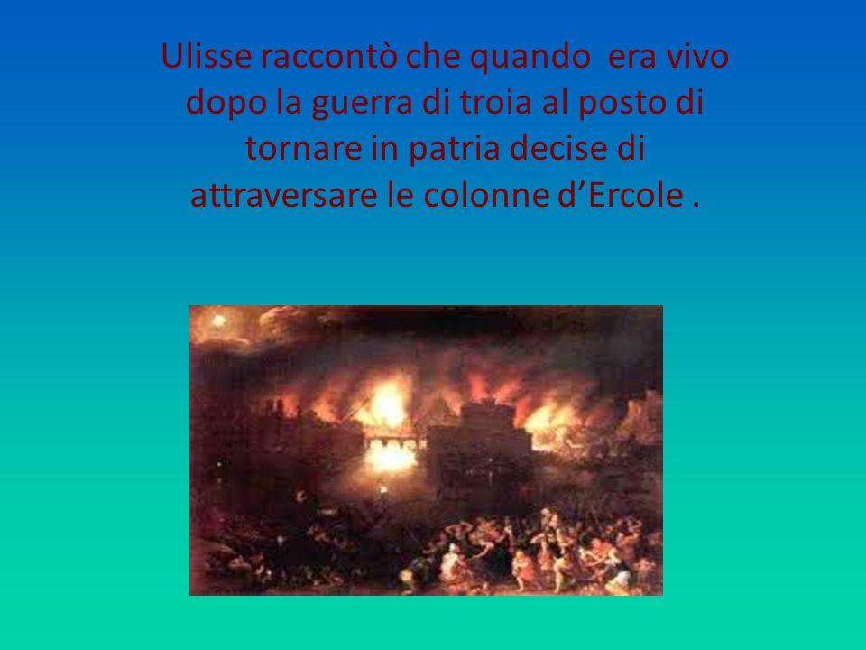 Ulisse raccontò che quando era vivo dopo la guerra di troia al posto di tornare in patria decise di attraversare le colonne d'Ercole .