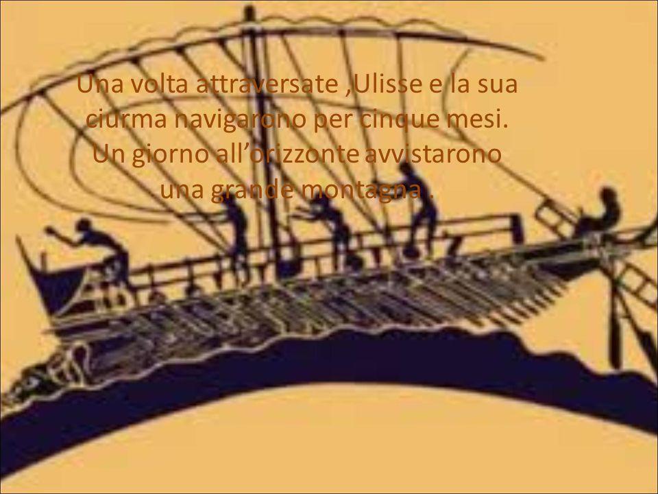 Una volta attraversate ,Ulisse e la sua ciurma navigarono per cinque mesi.