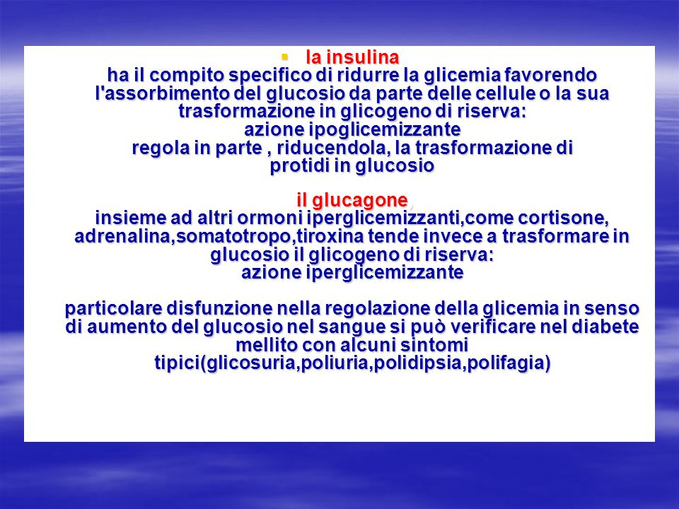 la insulina ha il compito specifico di ridurre la glicemia favorendo l assorbimento del glucosio da parte delle cellule o la sua trasformazione in glicogeno di riserva: azione ipoglicemizzante regola in parte , riducendola, la trasformazione di protidi in glucosio il glucagone, insieme ad altri ormoni iperglicemizzanti,come cortisone, adrenalina,somatotropo,tiroxina tende invece a trasformare in glucosio il glicogeno di riserva: azione iperglicemizzante particolare disfunzione nella regolazione della glicemia in senso di aumento del glucosio nel sangue si può verificare nel diabete mellito con alcuni sintomi tipici(glicosuria,poliuria,polidipsia,polifagia)