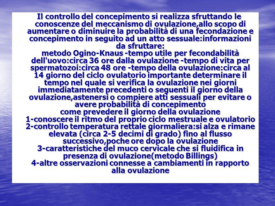 Il controllo del concepimento si realizza sfruttando le conoscenze del meccanismo di ovulazione,allo scopo di aumentare o diminuire la probabilità di una fecondazione e concepimento in seguito ad un atto sessuale:informazioni da sfruttare: metodo Ogino-Knaus -tempo utile per fecondabilità dell uovo:circa 36 ore dalla ovulazione -tempo di vita per spermatozoi:circa 48 ore -tempo della ovulazione:circa al 14 giorno del ciclo ovulatorio importante determinare il tempo nel quale si verifica la ovulazione nei giorni immediatamente precedenti o seguenti il giorno della ovulazione,astenersi o compiere atti sessuali per evitare o avere probabilità di concepimento come prevedere il giorno della ovulazione 1-conoscere il ritmo del proprio ciclo mestruale e ovulatorio 2-controllo temperatura rettale giormaliera:si alza e rimane elevata (circa 2-5 decimi di grado) fino al flusso successivo,poche ore dopo la ovulazione 3-caratteristiche del muco cervicale che si fluidifica in presenza di ovulazione(metodo Billings) 4-altre osservazioni connesse a cambiamenti in rapporto alla ovulazione