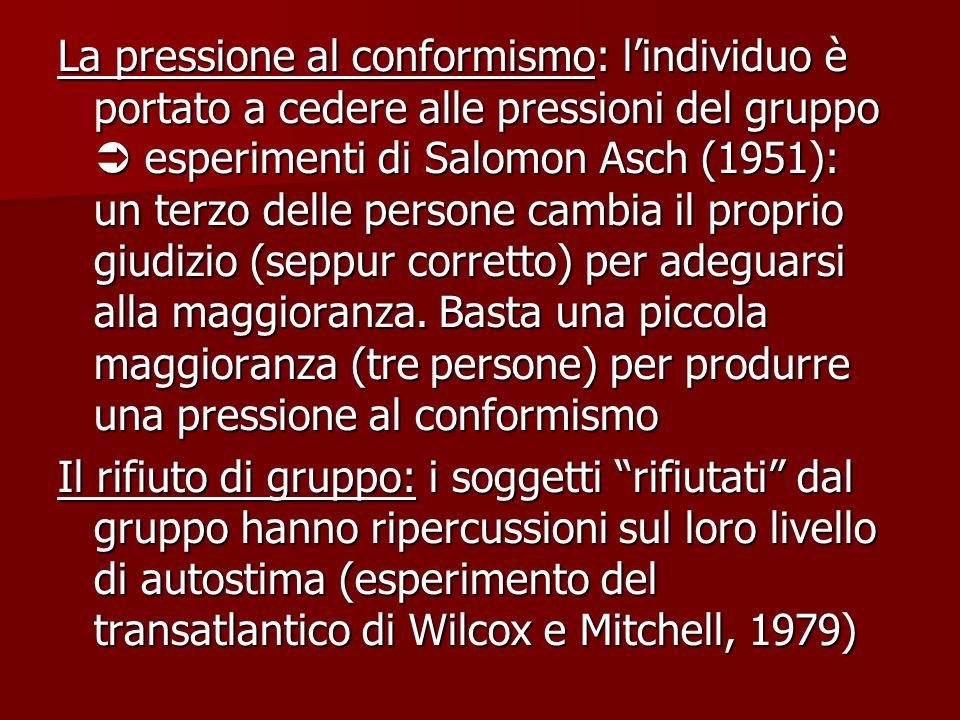 La pressione al conformismo: l'individuo è portato a cedere alle pressioni del gruppo  esperimenti di Salomon Asch (1951): un terzo delle persone cambia il proprio giudizio (seppur corretto) per adeguarsi alla maggioranza. Basta una piccola maggioranza (tre persone) per produrre una pressione al conformismo