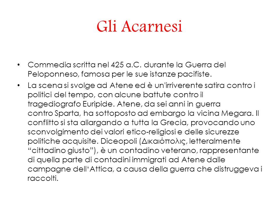 Gli Acarnesi Commedia scritta nel 425 a.C. durante la Guerra del Peloponneso, famosa per le sue istanze pacifiste.