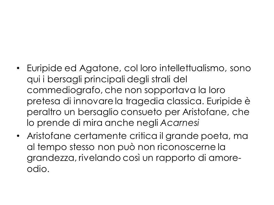 Euripide ed Agatone, col loro intellettualismo, sono qui i bersagli principali degli strali del commediografo, che non sopportava la loro pretesa di innovare la tragedia classica. Euripide è peraltro un bersaglio consueto per Aristofane, che lo prende di mira anche negli Acarnesi