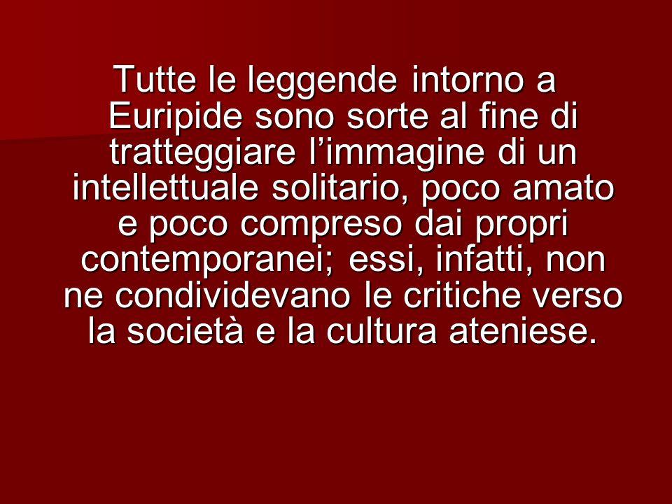 Tutte le leggende intorno a Euripide sono sorte al fine di tratteggiare l'immagine di un intellettuale solitario, poco amato e poco compreso dai propri contemporanei; essi, infatti, non ne condividevano le critiche verso la società e la cultura ateniese.