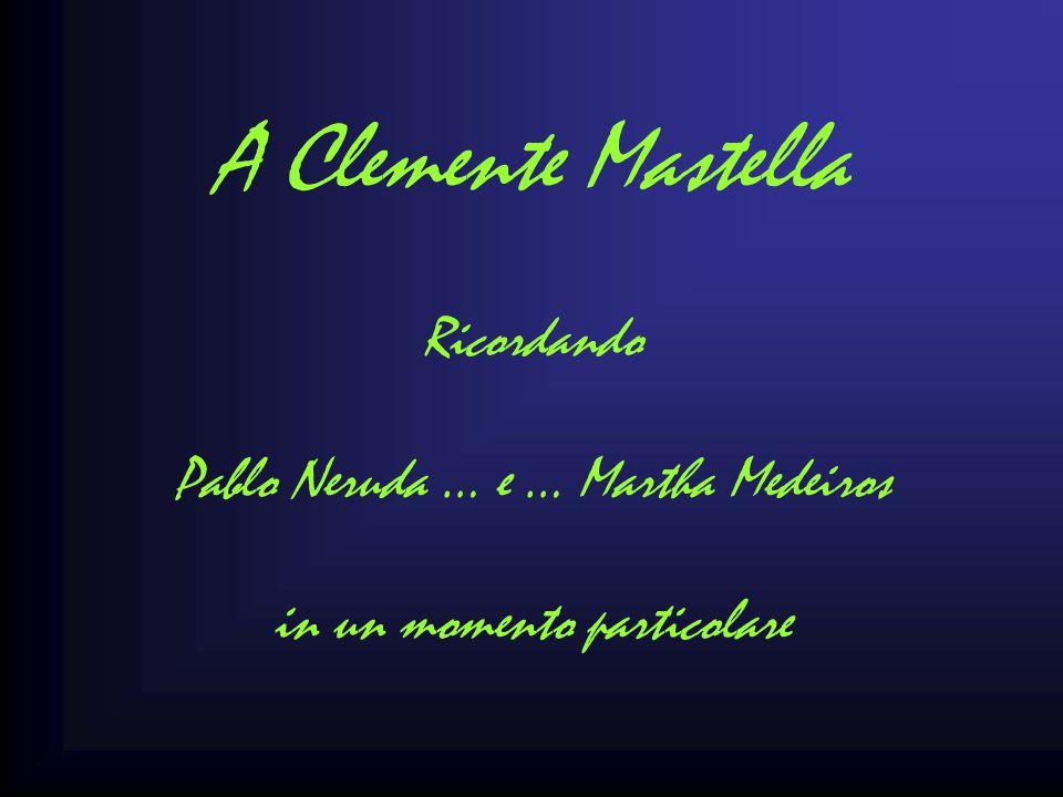 A Clemente Mastella Ricordando Pablo Neruda … e … Martha Medeiros in un momento particolare