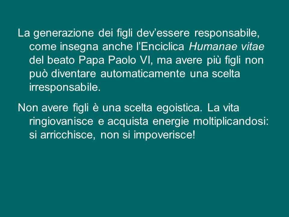 La generazione dei figli dev'essere responsabile, come insegna anche l'Enciclica Humanae vitae del beato Papa Paolo VI, ma avere più figli non può diventare automaticamente una scelta irresponsabile.