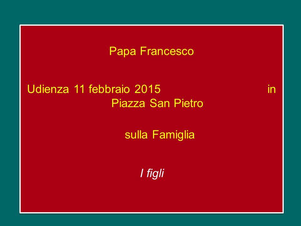 Papa Francesco Udienza 11 febbraio 2015 in Piazza San Pietro sulla Famiglia I figli