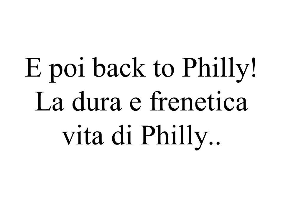 E poi back to Philly! La dura e frenetica vita di Philly..