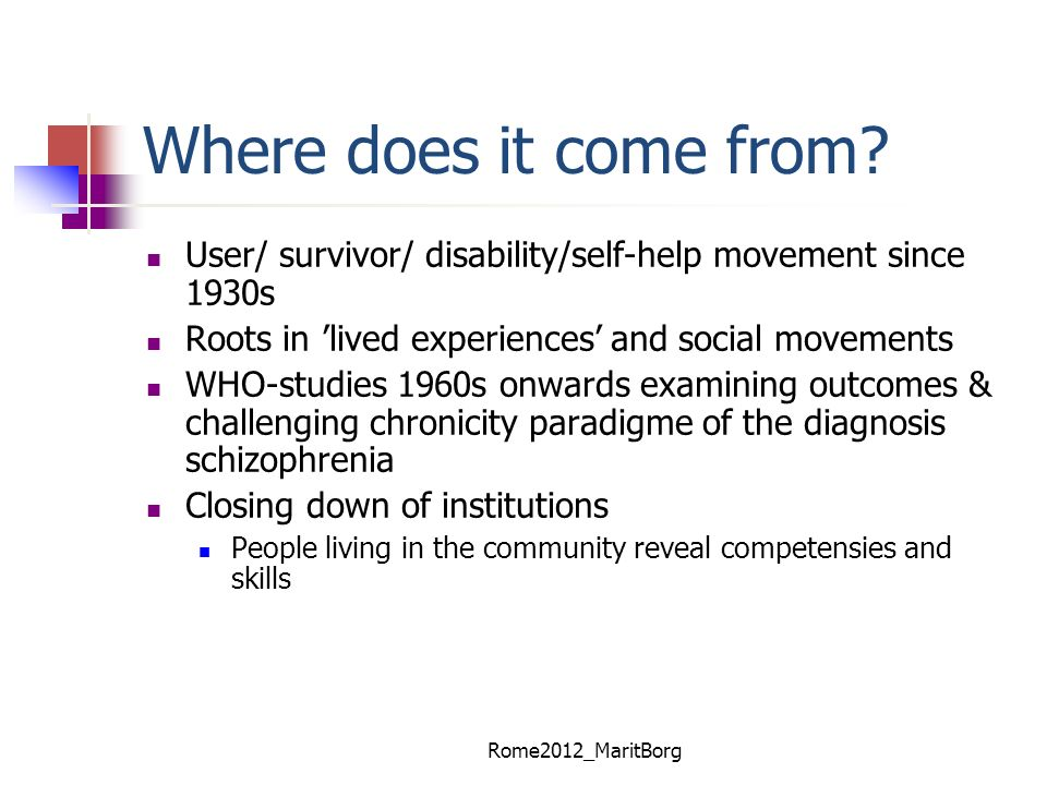 Where does it come from User/ survivor/ disability/self-help movement since 1930s. Roots in 'lived experiences' and social movements.