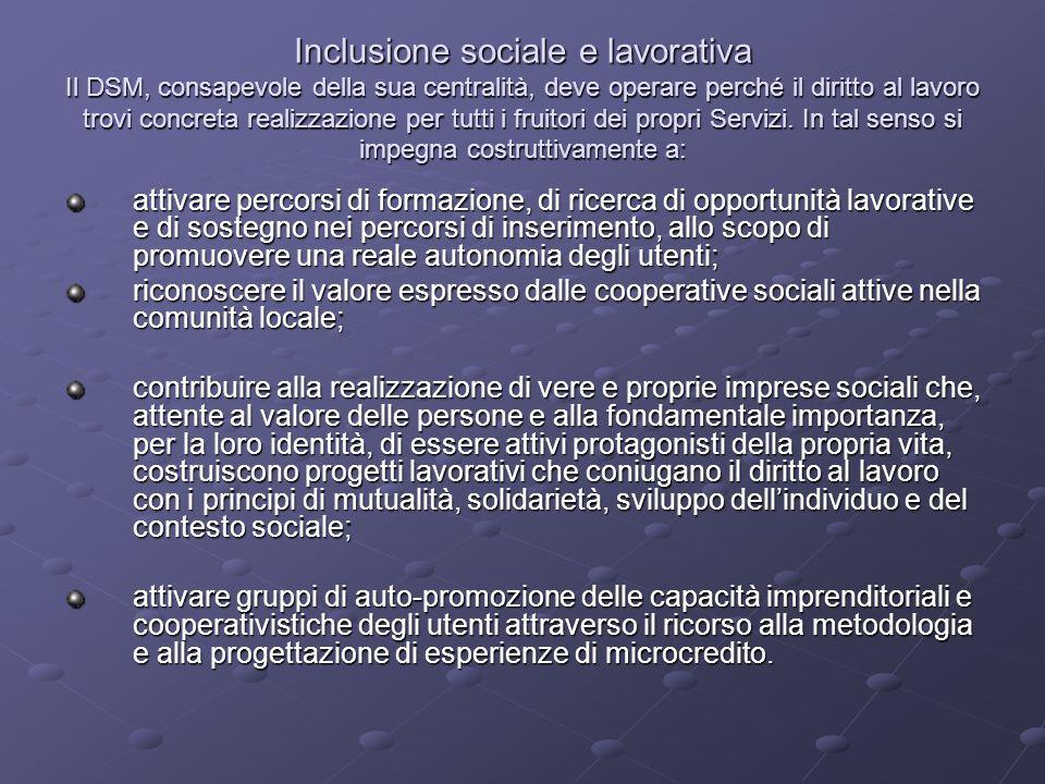 Inclusione sociale e lavorativa Il DSM, consapevole della sua centralità, deve operare perché il diritto al lavoro trovi concreta realizzazione per tutti i fruitori dei propri Servizi. In tal senso si impegna costruttivamente a: