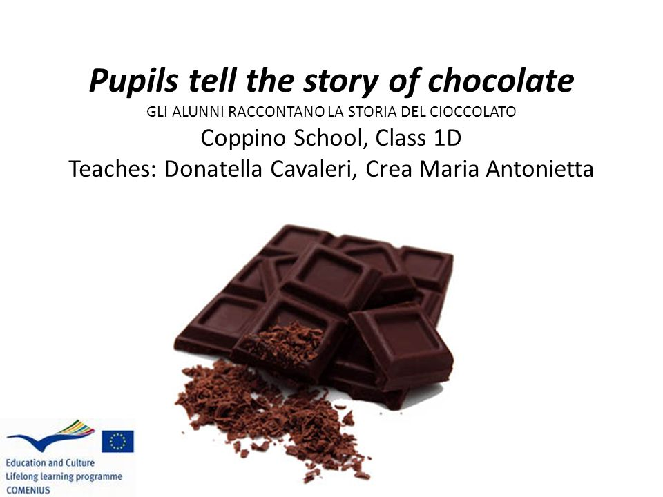 Pupils tell the story of chocolate GLI ALUNNI RACCONTANO LA STORIA DEL CIOCCOLATO Coppino School, Class 1D Teaches: Donatella Cavaleri, Crea Maria Antonietta