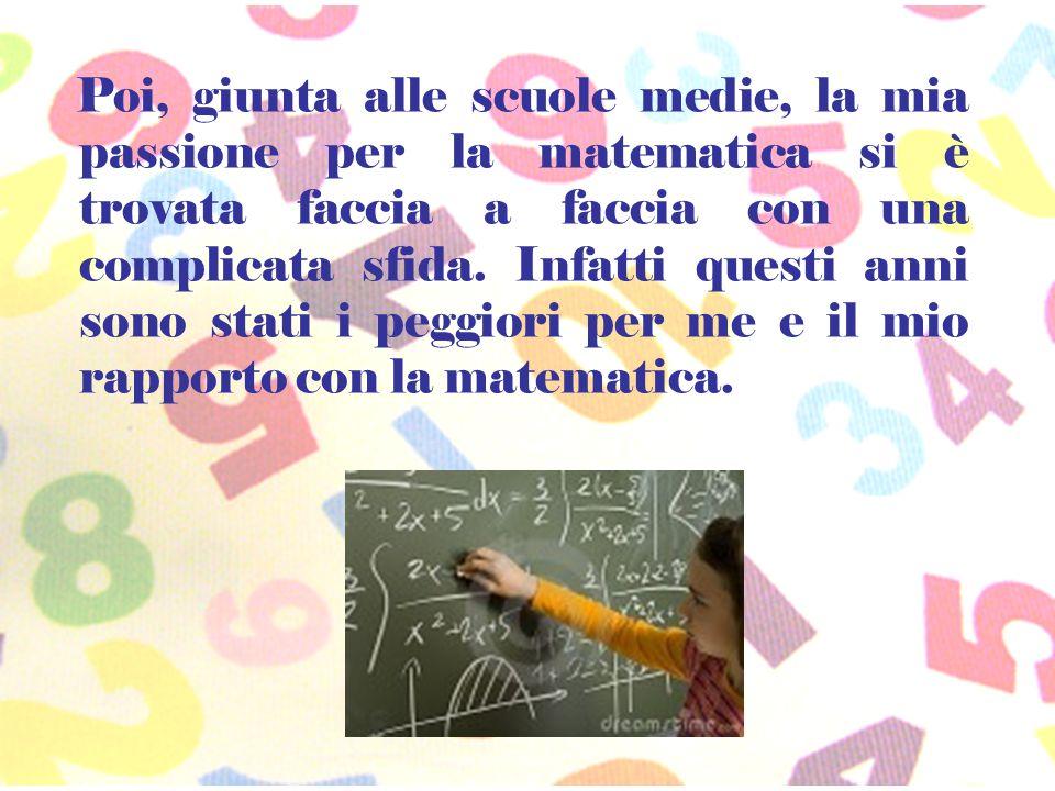 Poi, giunta alle scuole medie, la mia passione per la matematica si è trovata faccia a faccia con una complicata sfida.