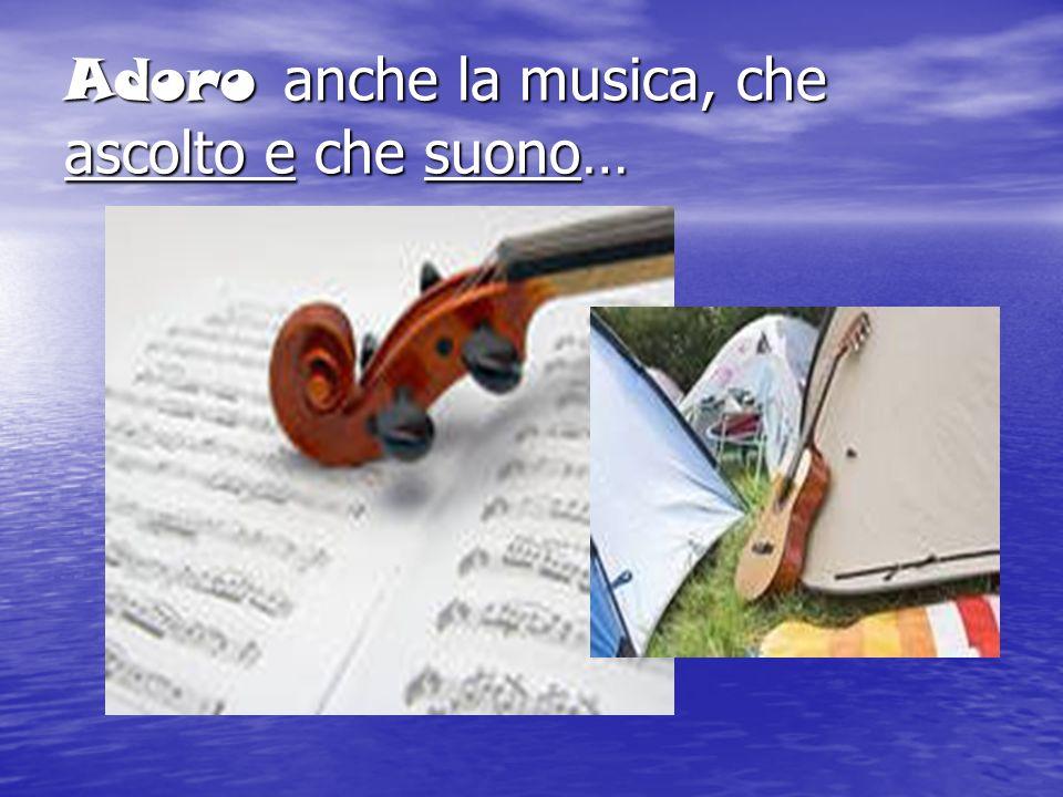 Adoro anche la musica, che ascolto e che suono…