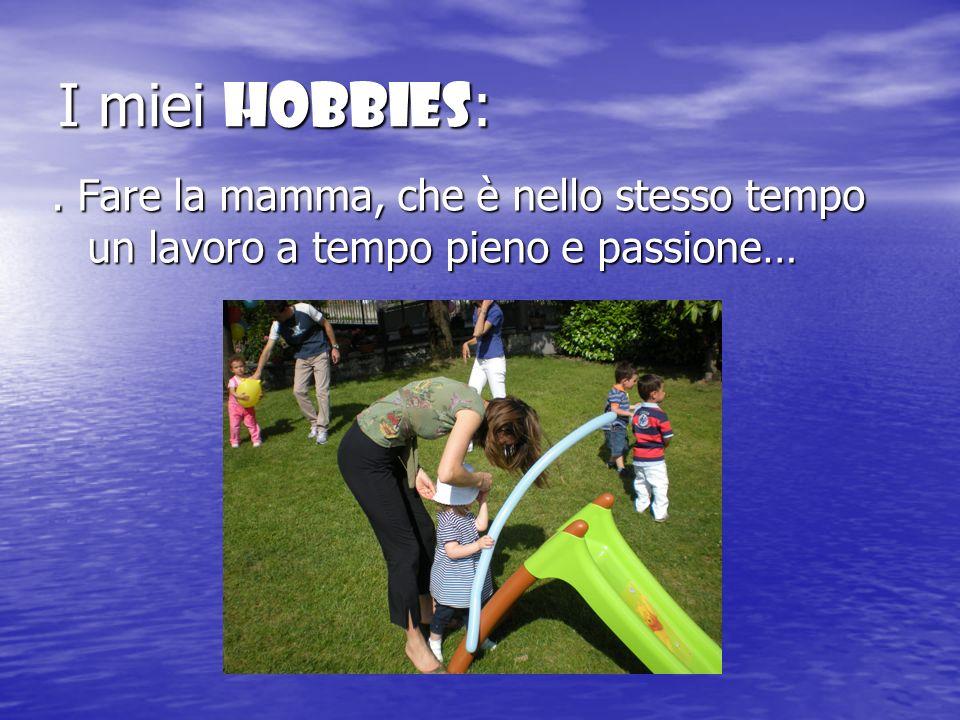 I miei Hobbies: . Fare la mamma, che è nello stesso tempo un lavoro a tempo pieno e passione…