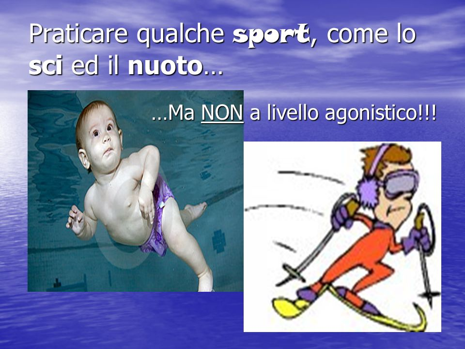 Praticare qualche sport, come lo sci ed il nuoto…