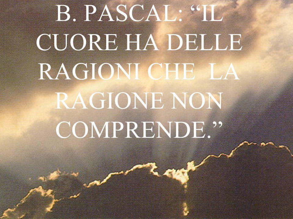 B. PASCAL: IL CUORE HA DELLE RAGIONI CHE LA RAGIONE NON COMPRENDE.