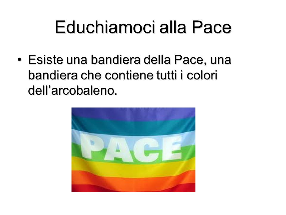 Educhiamoci alla Pace Esiste una bandiera della Pace, una bandiera che contiene tutti i colori dell'arcobaleno.