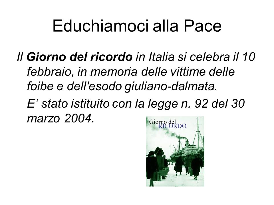 Educhiamoci alla PaceIl Giorno del ricordo in Italia si celebra il 10 febbraio, in memoria delle vittime delle foibe e dell esodo giuliano-dalmata.
