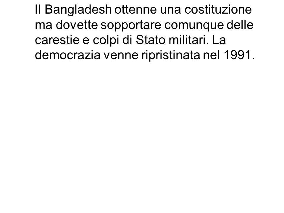 Il Bangladesh ottenne una costituzione ma dovette sopportare comunque delle carestie e colpi di Stato militari. La democrazia venne ripristinata nel 1991.